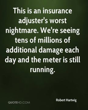 Robert Hartwig  - This is an insurance adjuster's worst nightmare. We're seeing tens of millions of additional damage each day and the meter is still running.