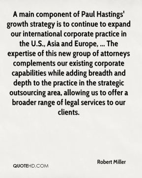 A main component of Paul Hastings' growth strategy is to continue to expand our international corporate practice in the U.S., Asia and Europe, ... The expertise of this new group of attorneys complements our existing corporate capabilities while adding breadth and depth to the practice in the strategic outsourcing area, allowing us to offer a broader range of legal services to our clients.