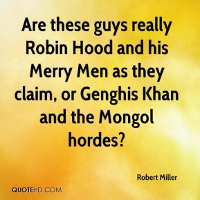 Robert Miller  - Are these guys really Robin Hood and his Merry Men as they claim, or Genghis Khan and the Mongol hordes?