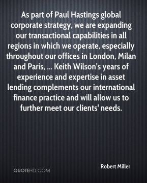 As part of Paul Hastings global corporate strategy, we are expanding our transactional capabilities in all regions in which we operate, especially throughout our offices in London, Milan and Paris, ... Keith Wilson's years of experience and expertise in asset lending complements our international finance practice and will allow us to further meet our clients' needs.