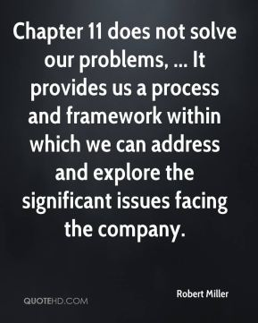 Chapter 11 does not solve our problems, ... It provides us a process and framework within which we can address and explore the significant issues facing the company.