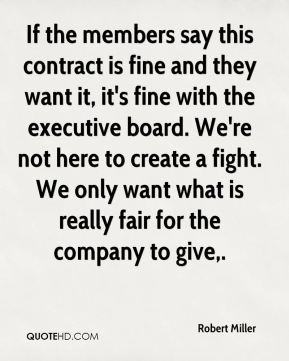 If the members say this contract is fine and they want it, it's fine with the executive board. We're not here to create a fight. We only want what is really fair for the company to give.