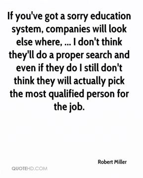 If you've got a sorry education system, companies will look else where, ... I don't think they'll do a proper search and even if they do I still don't think they will actually pick the most qualified person for the job.
