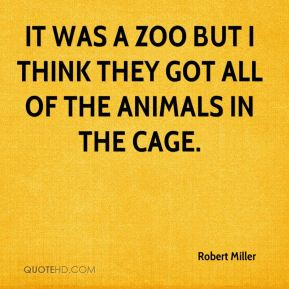 It was a zoo but I think they got all of the animals in the cage.