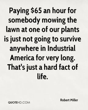 Paying $65 an hour for somebody mowing the lawn at one of our plants is just not going to survive anywhere in Industrial America for very long. That's just a hard fact of life.