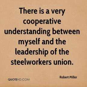 There is a very cooperative understanding between myself and the leadership of the steelworkers union.