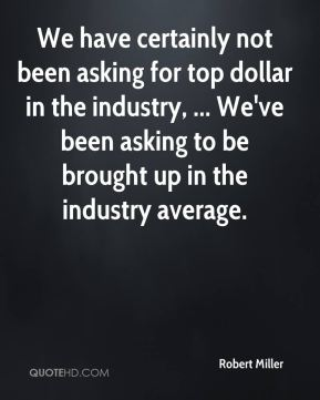 We have certainly not been asking for top dollar in the industry, ... We've been asking to be brought up in the industry average.