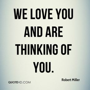 We love you and are thinking of you.