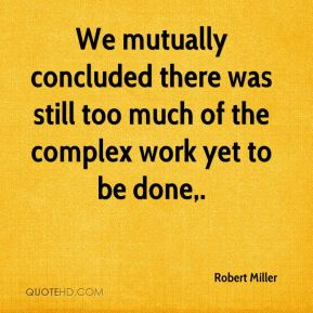 Robert Miller  - We mutually concluded there was still too much of the complex work yet to be done.