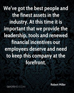We've got the best people and the finest assets in the industry. At this time it is important that we provide the leadership, tools and renewed financial incentives our employees deserve and need to keep this company at the forefront.
