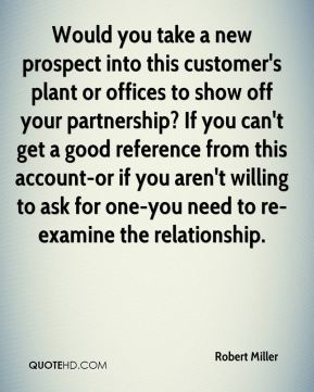 Would you take a new prospect into this customer's plant or offices to show off your partnership? If you can't get a good reference from this account-or if you aren't willing to ask for one-you need to re-examine the relationship.
