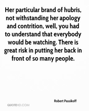 Robert Passikoff  - Her particular brand of hubris, not withstanding her apology and contrition, well, you had to understand that everybody would be watching. There is great risk in putting her back in front of so many people.