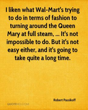 Robert Passikoff  - I liken what Wal-Mart's trying to do in terms of fashion to turning around the Queen Mary at full steam, ... It's not impossible to do. But it's not easy either, and it's going to take quite a long time.