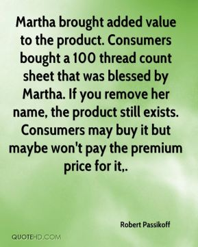 Robert Passikoff  - Martha brought added value to the product. Consumers bought a 100 thread count sheet that was blessed by Martha. If you remove her name, the product still exists. Consumers may buy it but maybe won't pay the premium price for it.