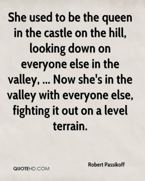 Robert Passikoff  - She used to be the queen in the castle on the hill, looking down on everyone else in the valley, ... Now she's in the valley with everyone else, fighting it out on a level terrain.