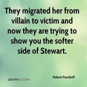 Robert Passikoff  - They migrated her from villain to victim and now they are trying to show you the softer side of Stewart.