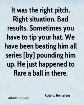 Roberto Hernandez  - It was the right pitch. Right situation. Bad results. Sometimes you have to tip your hat. We have been beating him all series [by] pounding him up. He just happened to flare a ball in there.