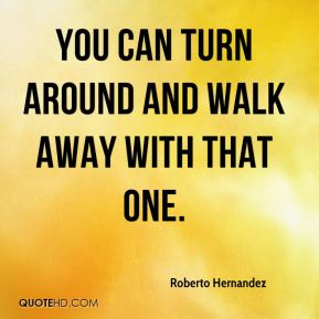 Roberto Hernandez  - You can turn around and walk away with that one.