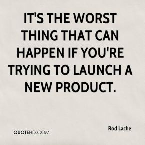 Rod Lache  - It's the worst thing that can happen if you're trying to launch a new product.