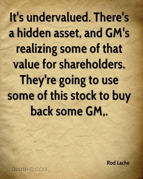 Rod Lache  - It's undervalued. There's a hidden asset, and GM's realizing some of that value for shareholders. They're going to use some of this stock to buy back some GM.