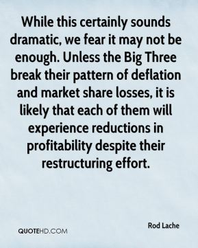 Rod Lache  - While this certainly sounds dramatic, we fear it may not be enough. Unless the Big Three break their pattern of deflation and market share losses, it is likely that each of them will experience reductions in profitability despite their restructuring effort.