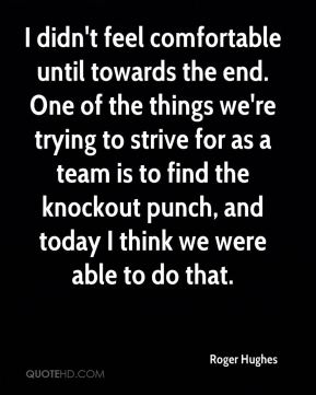 I didn't feel comfortable until towards the end. One of the things we're trying to strive for as a team is to find the knockout punch, and today I think we were able to do that.