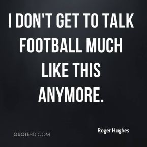 Roger Hughes  - I don't get to talk football much like this anymore.