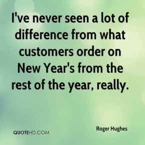 I've never seen a lot of difference from what customers order on New Year's from the rest of the year, really.