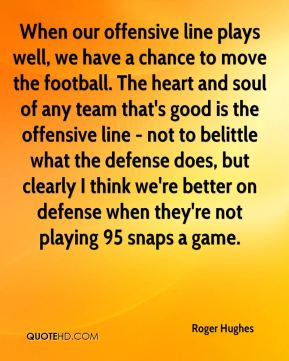 Roger Hughes  - When our offensive line plays well, we have a chance to move the football. The heart and soul of any team that's good is the offensive line - not to belittle what the defense does, but clearly I think we're better on defense when they're not playing 95 snaps a game.