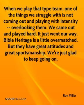 When we play that type team, one of the things we struggle with is not coming out and playing with intensity -- overlooking them. We came out and played hard. It just went our way. Bible Heritage is a little overmatched. But they have great attitudes and great sportsmanship. We're just glad to keep going on.