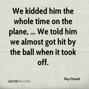 Roy Oswalt  - We kidded him the whole time on the plane, ... We told him we almost got hit by the ball when it took off.