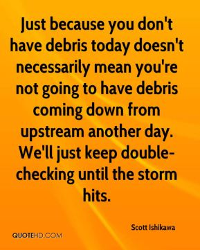 Scott Ishikawa  - Just because you don't have debris today doesn't necessarily mean you're not going to have debris coming down from upstream another day. We'll just keep double-checking until the storm hits.