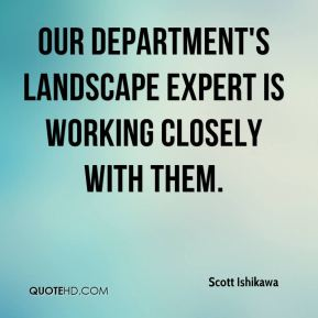 Scott Ishikawa  - Our department's landscape expert is working closely with them.