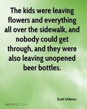 Scott Ishikawa  - The kids were leaving flowers and everything all over the sidewalk, and nobody could get through, and they were also leaving unopened beer bottles.
