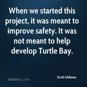 Scott Ishikawa  - When we started this project, it was meant to improve safety. It was not meant to help develop Turtle Bay.