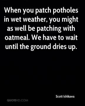 When you patch potholes in wet weather, you might as well be patching with oatmeal. We have to wait until the ground dries up.