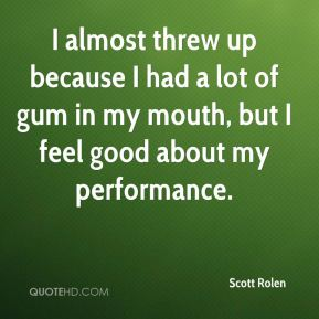 Scott Rolen  - I almost threw up because I had a lot of gum in my mouth, but I feel good about my performance.