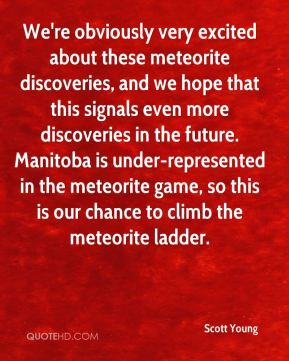 Scott Young  - We're obviously very excited about these meteorite discoveries, and we hope that this signals even more discoveries in the future. Manitoba is under-represented in the meteorite game, so this is our chance to climb the meteorite ladder.