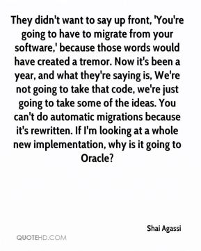 Shai Agassi  - They didn't want to say up front, 'You're going to have to migrate from your software,' because those words would have created a tremor. Now it's been a year, and what they're saying is, We're not going to take that code, we're just going to take some of the ideas. You can't do automatic migrations because it's rewritten. If I'm looking at a whole new implementation, why is it going to Oracle?