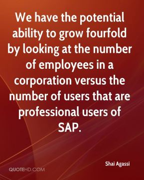 Shai Agassi  - We have the potential ability to grow fourfold by looking at the number of employees in a corporation versus the number of users that are professional users of SAP.