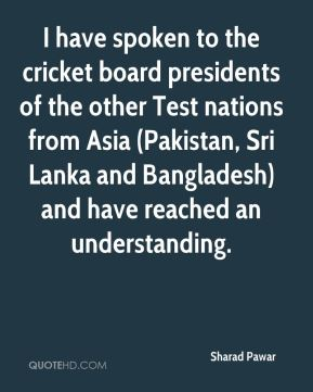 I have spoken to the cricket board presidents of the other Test nations from Asia (Pakistan, Sri Lanka and Bangladesh) and have reached an understanding.