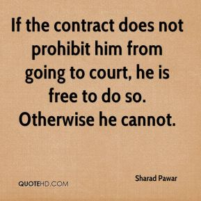 Sharad Pawar  - If the contract does not prohibit him from going to court, he is free to do so. Otherwise he cannot.