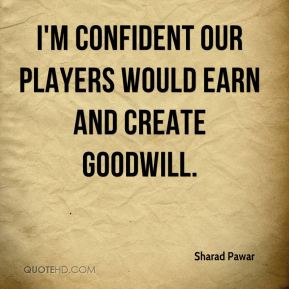 I'm confident our players would earn and create goodwill.