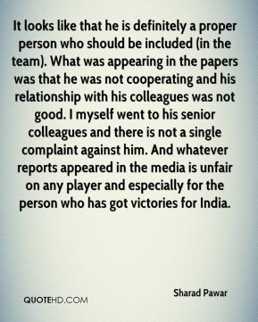 It looks like that he is definitely a proper person who should be included (in the team). What was appearing in the papers was that he was not cooperating and his relationship with his colleagues was not good. I myself went to his senior colleagues and there is not a single complaint against him. And whatever reports appeared in the media is unfair on any player and especially for the person who has got victories for India.