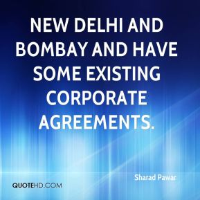 Sharad Pawar  - New Delhi and Bombay and have some existing corporate agreements.