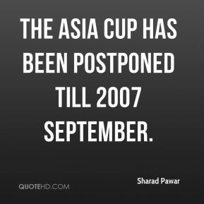 The Asia Cup has been postponed till 2007 september.