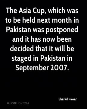 The Asia Cup, which was to be held next month in Pakistan was postponed and it has now been decided that it will be staged in Pakistan in September 2007.