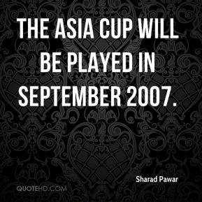 The Asia Cup will be played in September 2007.