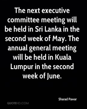 The next executive committee meeting will be held in Sri Lanka in the second week of May. The annual general meeting will be held in Kuala Lumpur in the second week of June.