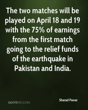 The two matches will be played on April 18 and 19 with the 75% of earnings from the first match going to the relief funds of the earthquake in Pakistan and India.